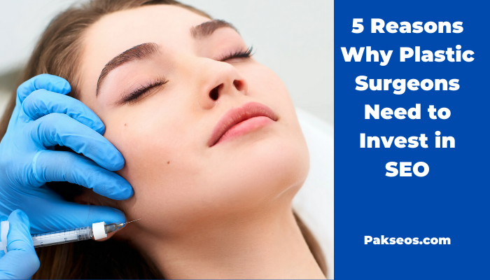 5 Reasons Why Plastic Surgeons Need to Invest in SEO - Pakseos